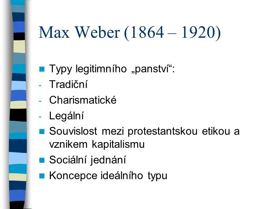 """Max Weber (1864 – 1920) Typy legitimního """"panství"""": - Tradiční - Charismatické - Legální Souvislost mezi protestantskou etikou a vznikem kapitalismu S"""