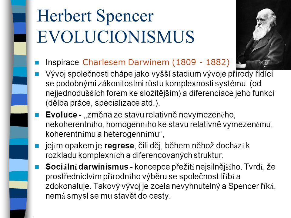 Herbert Spencer EVOLUCIONISMUS Inspirace Charlesem Darwinem (1809 - 1882) Vývoj společnosti chápe jako vyšší stadium vývoje přírody řídící se podobným