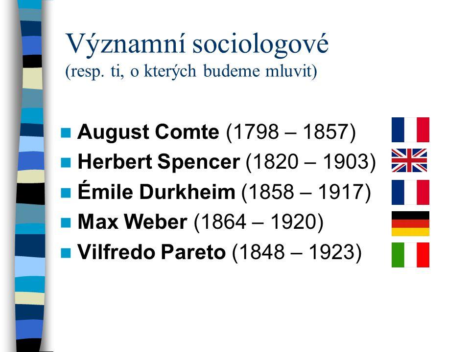 Významní sociologové (resp. ti, o kterých budeme mluvit) August Comte (1798 – 1857) Herbert Spencer (1820 – 1903) Émile Durkheim (1858 – 1917) Max Web