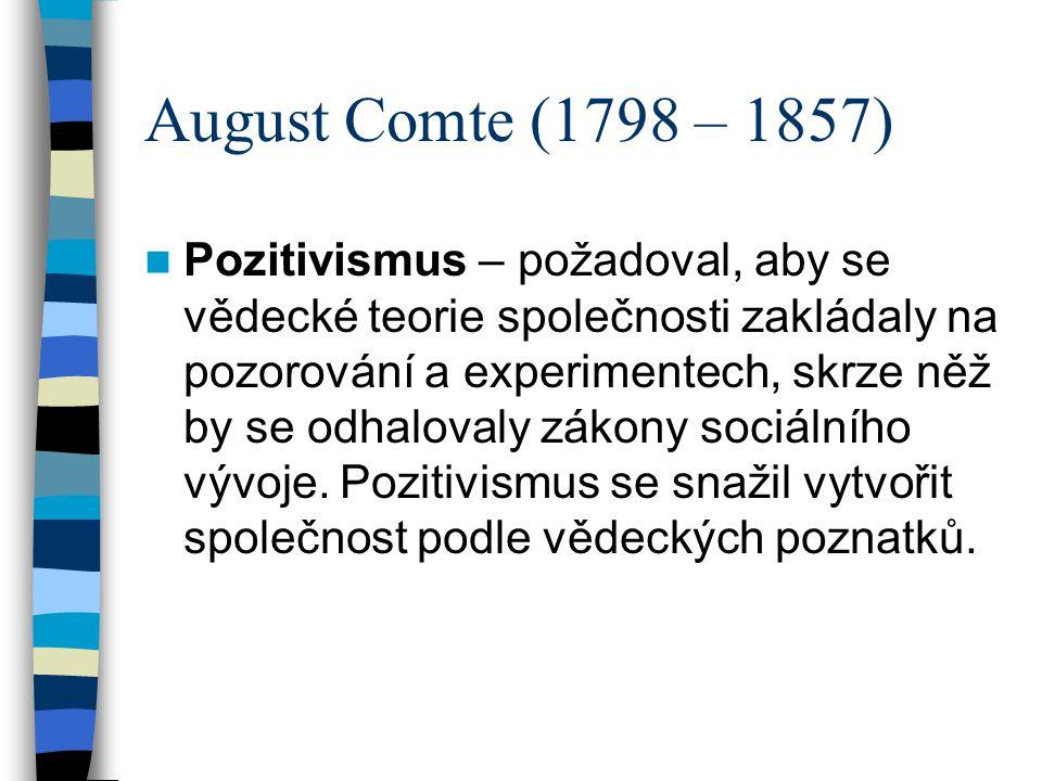 August Comte (1798 – 1857) Pozitivismus – požadoval, aby se vědecké teorie společnosti zakládaly na pozorování a experimentech, skrze něž by se odhalo