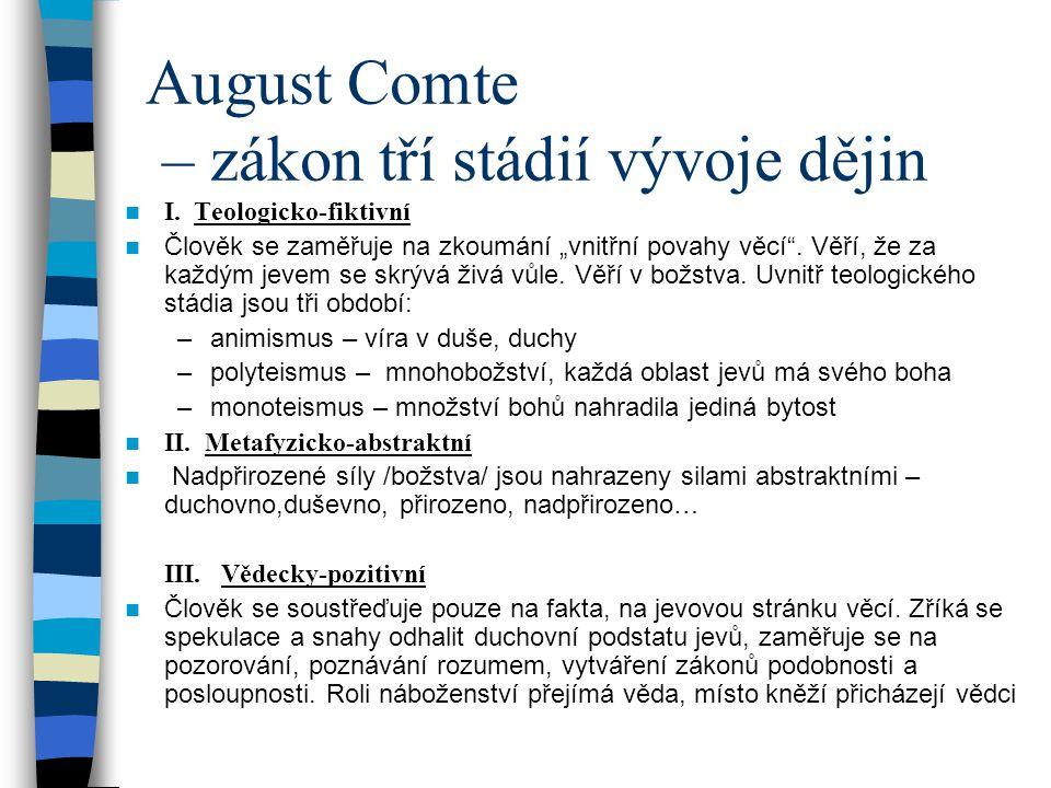 """August Comte – zákon tří stádií vývoje dějin I. Teologicko-fiktivní Člověk se zaměřuje na zkoumání """"vnitřní povahy věcí"""". Věří, že za každým jevem se"""