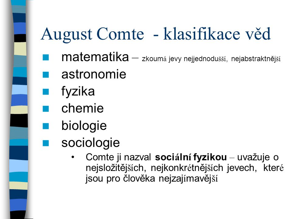 August Comte - klasifikace věd matematika – zkoum á jevy nejjednodu šší, nejabstraktněj ší astronomie fyzika chemie biologie sociologie Comte ji nazva