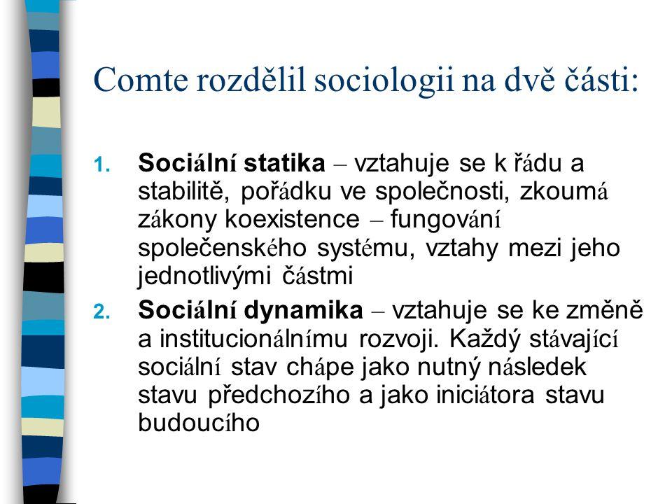 Comte rozdělil sociologii na dvě části: 1. Soci á ln í statika – vztahuje se k ř á du a stabilitě, poř á dku ve společnosti, zkoum á z á kony koexiste
