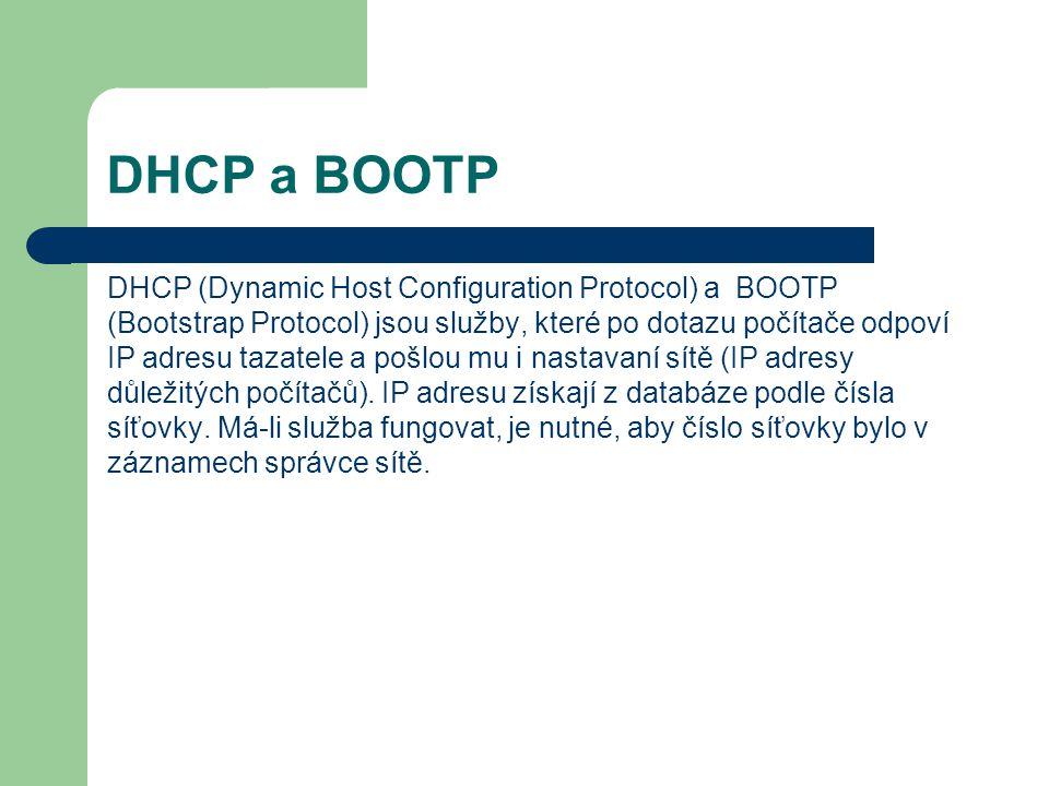 DHCP a BOOTP DHCP (Dynamic Host Configuration Protocol) a BOOTP (Bootstrap Protocol) jsou služby, které po dotazu počítače odpoví IP adresu tazatele a pošlou mu i nastavaní sítě (IP adresy důležitých počítačů).