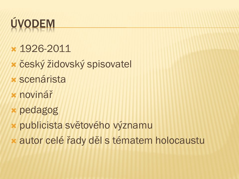  1926-2011  český židovský spisovatel  scenárista  novinář  pedagog  publicista světového významu  autor celé řady děl s tématem holocaustu