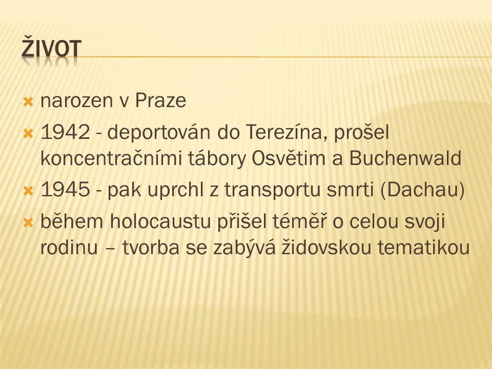  narozen v Praze  1942 - deportován do Terezína, prošel koncentračními tábory Osvětim a Buchenwald  1945 - pak uprchl z transportu smrti (Dachau)  během holocaustu přišel téměř o celou svoji rodinu – tvorba se zabývá židovskou tematikou