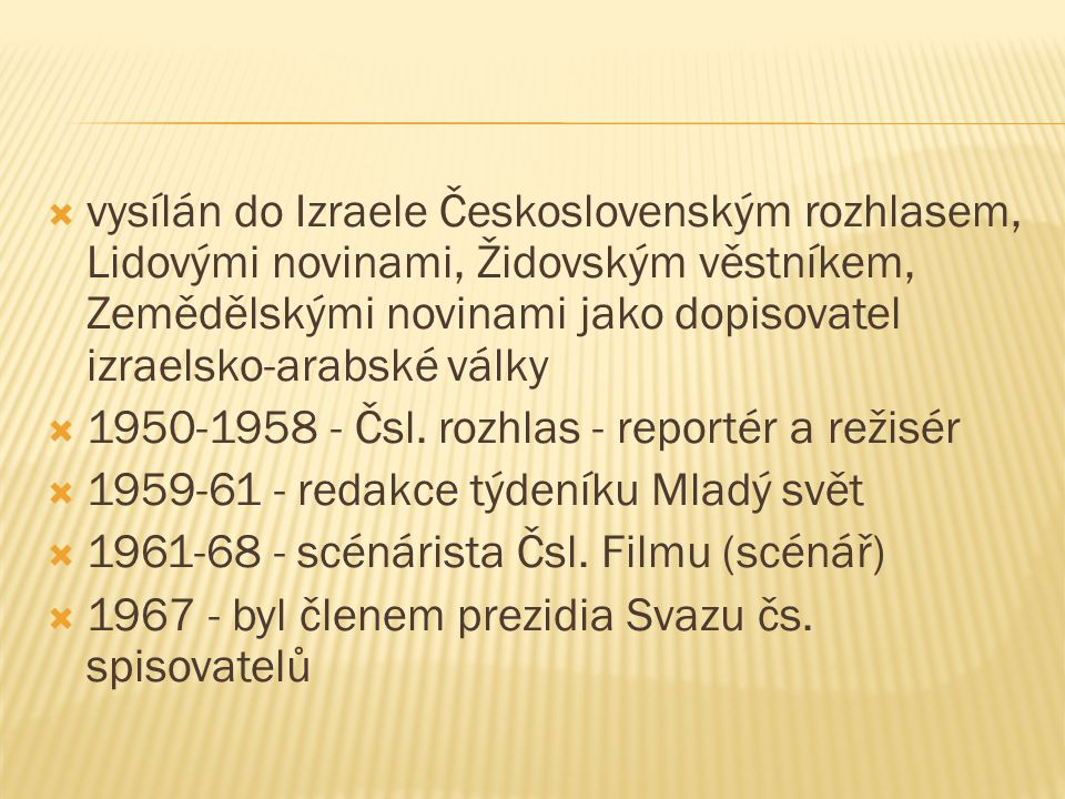  vysílán do Izraele Československým rozhlasem, Lidovými novinami, Židovským věstníkem, Zemědělskými novinami jako dopisovatel izraelsko-arabské války  1950-1958 - Čsl.