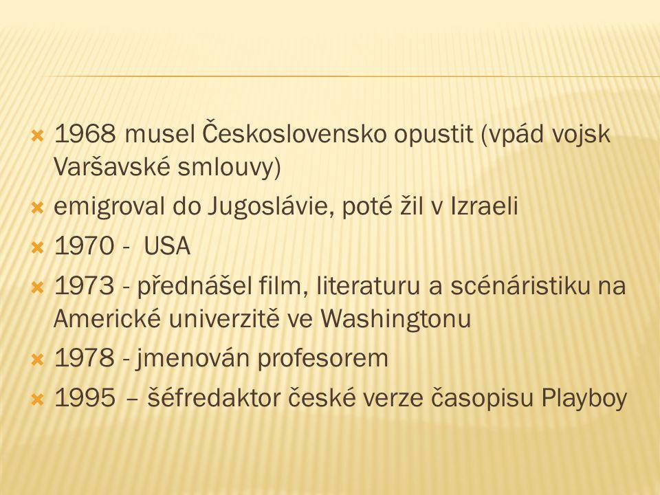  1968 musel Československo opustit (vpád vojsk Varšavské smlouvy)  emigroval do Jugoslávie, poté žil v Izraeli  1970 - USA  1973 - přednášel film, literaturu a scénáristiku na Americké univerzitě ve Washingtonu  1978 - jmenován profesorem  1995 – šéfredaktor české verze časopisu Playboy