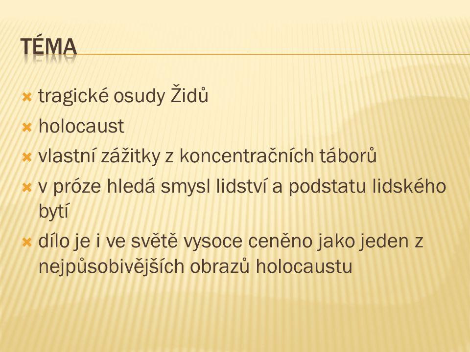  tragické osudy Židů  holocaust  vlastní zážitky z koncentračních táborů  v próze hledá smysl lidství a podstatu lidského bytí  dílo je i ve světě vysoce ceněno jako jeden z nejpůsobivějších obrazů holocaustu