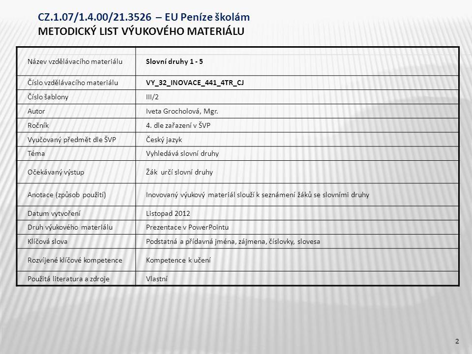 Název vzdělávacího materiáluSlovní druhy 1 - 5 Číslo vzdělávacího materiáluVY_32_INOVACE_441_4TR_CJ Číslo šablonyIII/2 AutorIveta Grocholová, Mgr. Roč