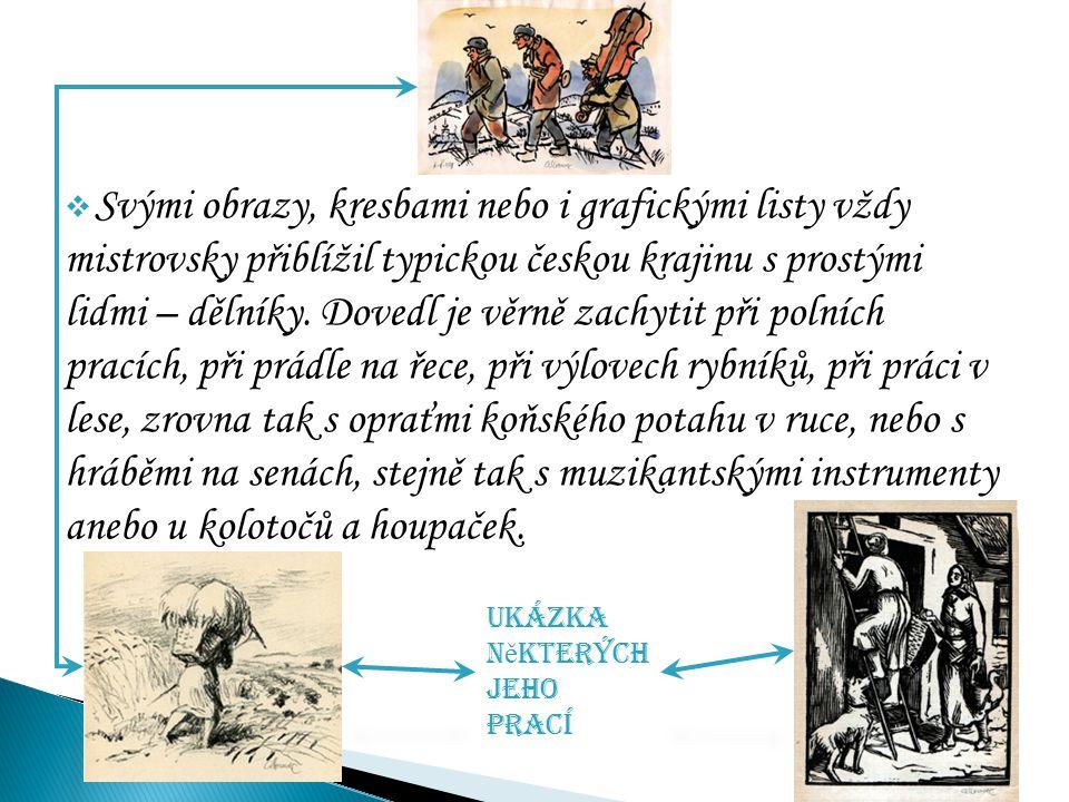  Svými obrazy, kresbami nebo i grafickými listy vždy mistrovsky přiblížil typickou českou krajinu s prostými lidmi – dělníky. Dovedl je věrně zachyti