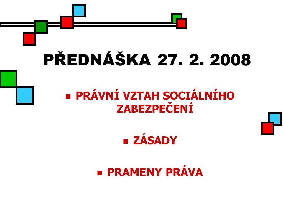 PŘEDNÁŠKA 27. 2. 2008 PRÁVNÍ VZTAH SOCIÁLNÍHO ZABEZPEČENÍ ZÁSADY PRAMENY PRÁVA