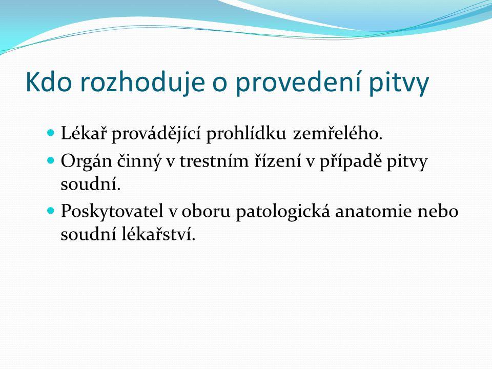 Kdy se pitvy provádějí Patologicko-anatomická pitva: 1) u žen, které zemřely v souvislosti s těhotenstvím, porodem, potratem, umělým přerušením těhotenství nebo šestinedělí, 2) u plodů z uměle přerušených těhotenství, provedených z důvodů genetické indikace nebo indikace vrozené vývojové vady plodu, 3) u dětí mrtvě narozených a dětí zemřelých do věku 18 let, 4) u pacientů, kteří zemřeli při operaci, nechirurgickém intervenčním výkonu nebo v souvislosti s komplikací na ně navazující, nebo při úvodu do anestézie, 5) jestliže byl z těla zemřelého proveden odběr orgánu pro transplantaci, tkání, nebo buněk pro použití u člověka, nebo pro výzkumné či výukové účely, 6) v případě, že k úmrtí došlo v souvislosti a) se závažnou nežádoucí příhodou při klinickém hodnocení humánního léčivého přípravku b) nebo s nežádoucí příhodou při klinických zkouškách zdravotnického prostředku, c) v souvislosti s ověřováním nových poznatků použitím metod, které dosud nebyly v klinické praxi zavedeny nebo při podezření na tyto skutečnosti, 7) v případě podezření, že k úmrtí došlo v souvislosti s odběrem a) orgánu za účelem transplantace b) tkání nebo buněk pro použití u člověka