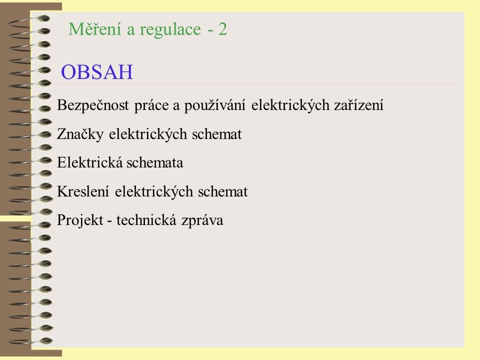 Měření a regulace - 2 OBSAH Bezpečnost práce a používání elektrických zařízení Značky elektrických schemat Elektrická schemata Kreslení elektrických schemat Projekt - technická zpráva