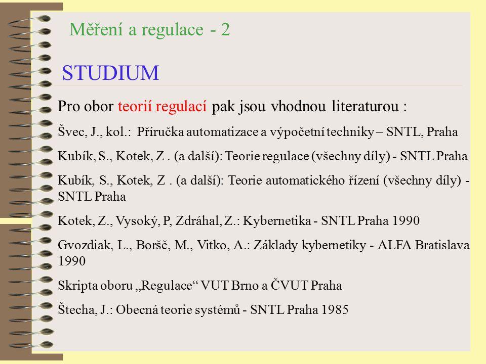 Měření a regulace - 2 STUDIUM Pro obor teorií regulací pak jsou vhodnou literaturou : Švec, J., kol.: Příručka automatizace a výpočetní techniky – SNTL, Praha Kubík, S., Kotek, Z.