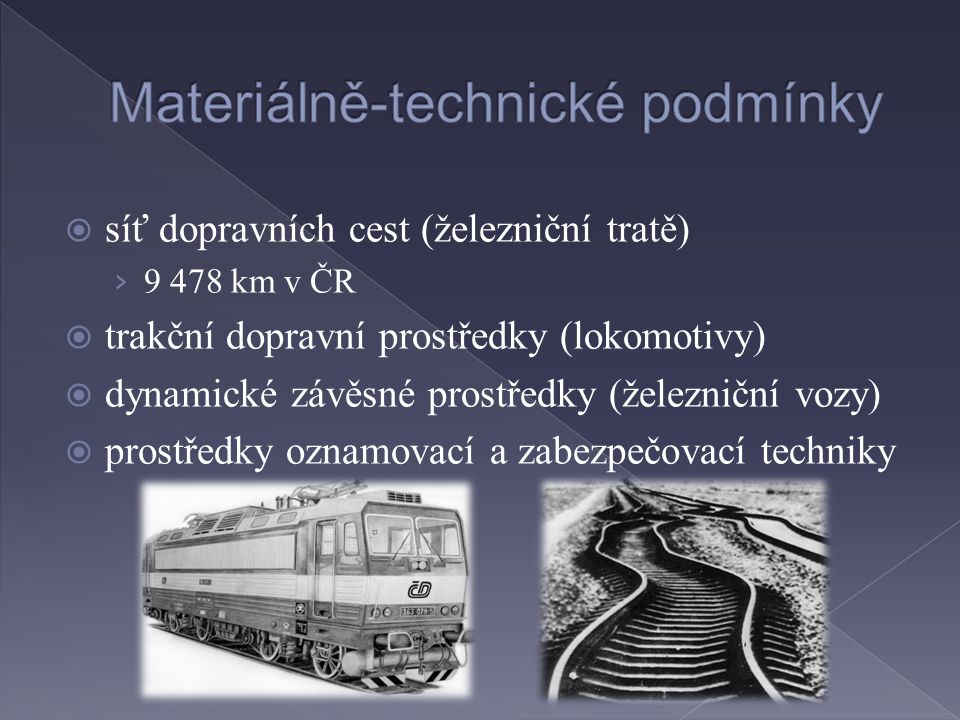  síť dopravních cest (železniční tratě) › 9 478 km v ČR  trakční dopravní prostředky (lokomotivy)  dynamické závěsné prostředky (železniční vozy)  prostředky oznamovací a zabezpečovací techniky