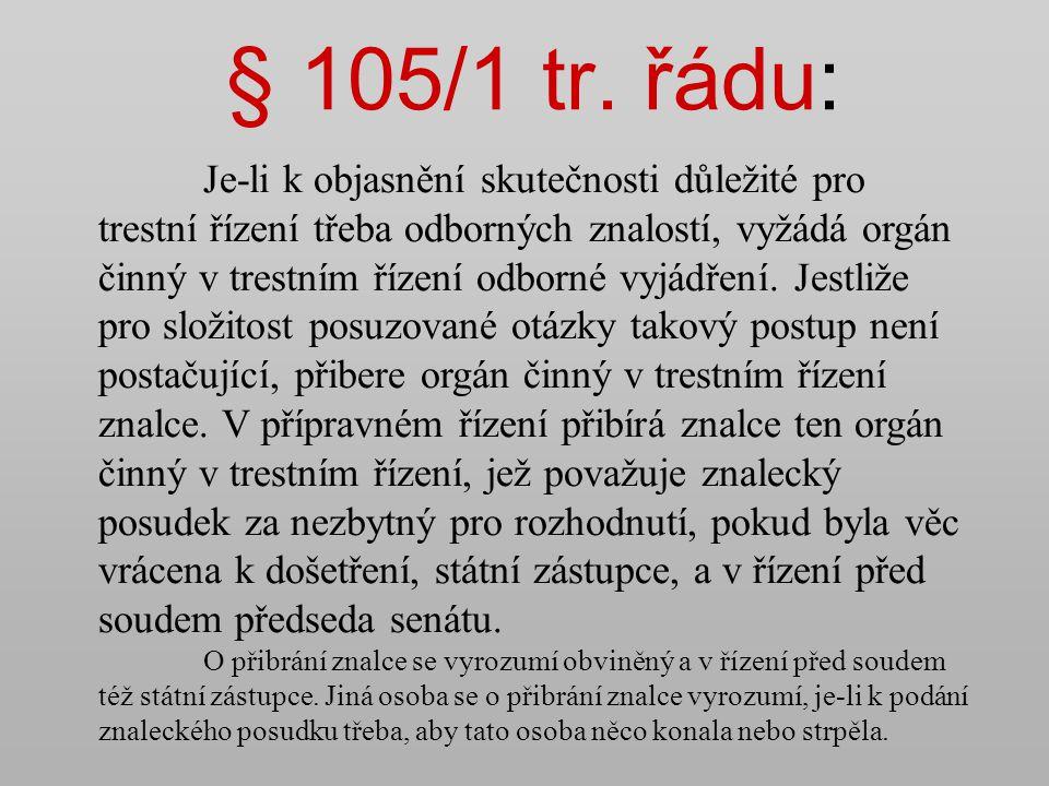 § 105/1 tr. řádu: Je-li k objasnění skutečnosti důležité pro trestní řízení třeba odborných znalostí, vyžádá orgán činný v trestním řízení odborné vyj