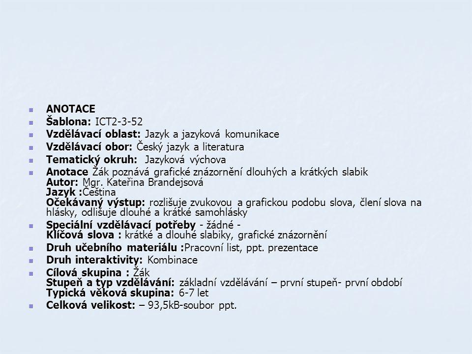 ANOTACE ANOTACE Šablona: ICT2-3-52 Šablona: ICT2-3-52 Vzdělávací oblast: Jazyk a jazyková komunikace Vzdělávací oblast: Jazyk a jazyková komunikace Vzdělávací obor: Český jazyk a literatura Vzdělávací obor: Český jazyk a literatura Tematický okruh: Jazyková výchova Tematický okruh: Jazyková výchova Anotace Žák poznává grafické znázornění dlouhých a krátkých slabik Autor: Mgr.