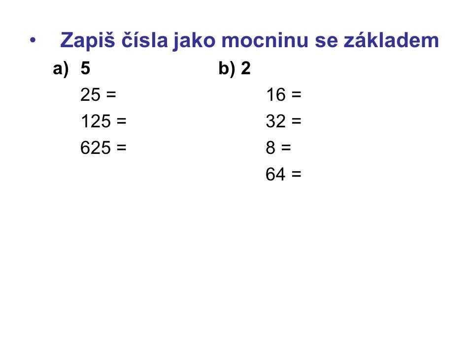 Zapiš čísla jako mocninu se základem a)5b) 2 25 = 16 = 125 = 32 = 625 =8 = 64 =