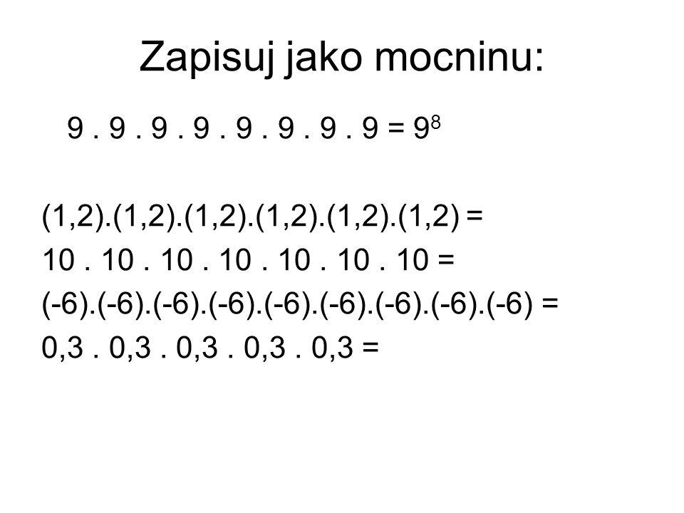 Zapisuj jako mocninu: 9. 9. 9. 9. 9. 9. 9. 9 = 9 8 (1,2).(1,2).(1,2).(1,2).(1,2).(1,2) = 10. 10. 10. 10. 10. 10. 10 = (-6).(-6).(-6).(-6).(-6).(-6).(-