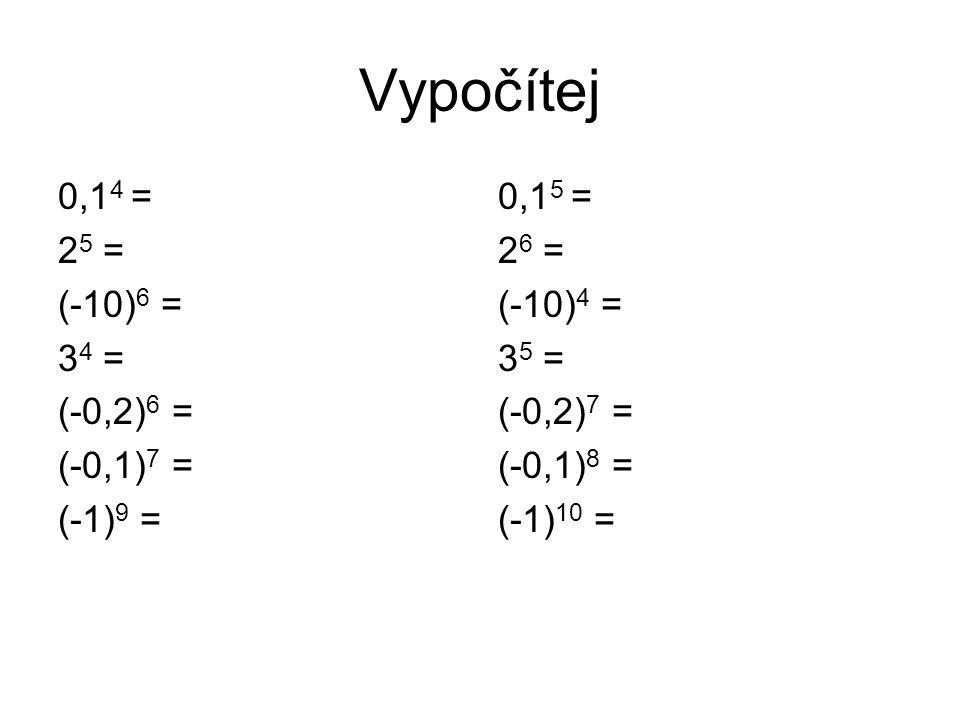 Vypočítej 0,1 4 = 2 5 = (-10) 6 = 3 4 = (-0,2) 6 = (-0,1) 7 = (-1) 9 = 0,1 5 = 2 6 = (-10) 4 = 3 5 = (-0,2) 7 = (-0,1) 8 = (-1) 10 =