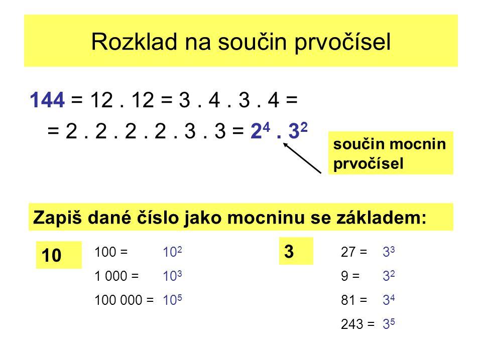 Rozklad na součin prvočísel 144 = 12. 12 = 3. 4. 3. 4 = = 2. 2. 2. 2. 3. 3 = 2 4. 3 2 součin mocnin prvočísel Zapiš dané číslo jako mocninu se základe