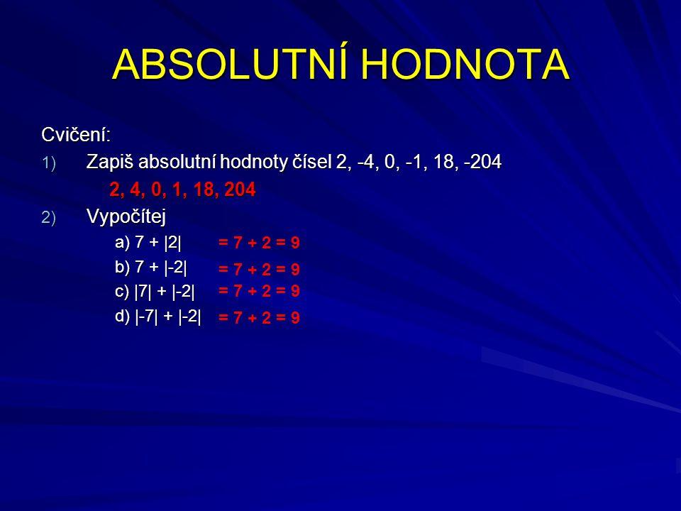 ABSOLUTNÍ HODNOTA Cvičení: 1) Zapiš absolutní hodnoty čísel 2, -4, 0, -1, 18, -204 2, 4, 0, 1, 18, 204 2) Vypočítej a) 7 + |2| b) 7 + |-2| c) |7| + |-