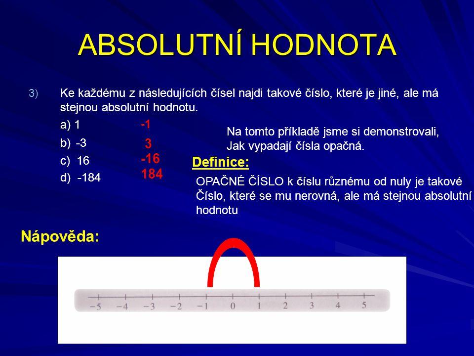 ABSOLUTNÍ HODNOTA 3) 3) Ke každému z následujících čísel najdi takové číslo, které je jiné, ale má stejnou absolutní hodnotu. a) 1 b) -3 c) 16 d) -184