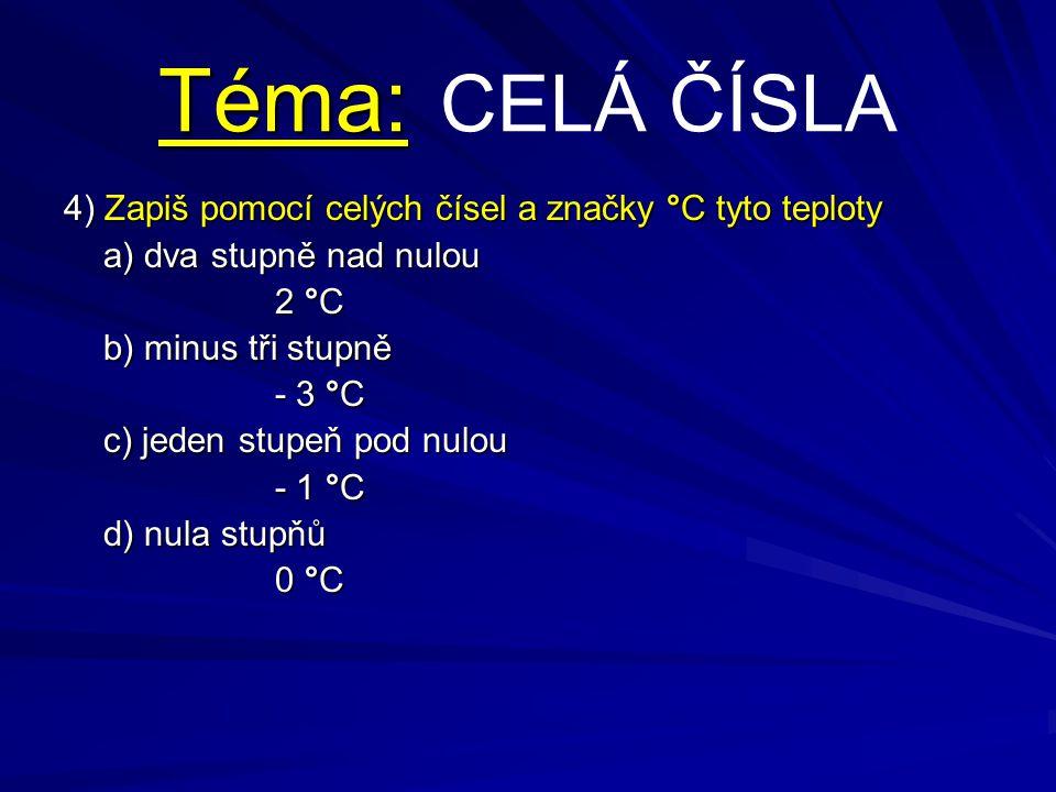 Téma: Téma: CELÁ ČÍSLA 4) Zapiš pomocí celých čísel a značky °C tyto teploty a) dva stupně nad nulou 2 °C b) minus tři stupně - 3 °C c) jeden stupeň p