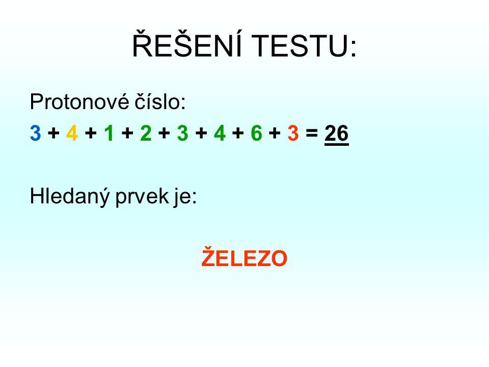 ŘEŠENÍ TESTU: Protonové číslo: 3 + 4 + 1 + 2 + 3 + 4 + 6 + 3 = 26 Hledaný prvek je: ŽELEZO