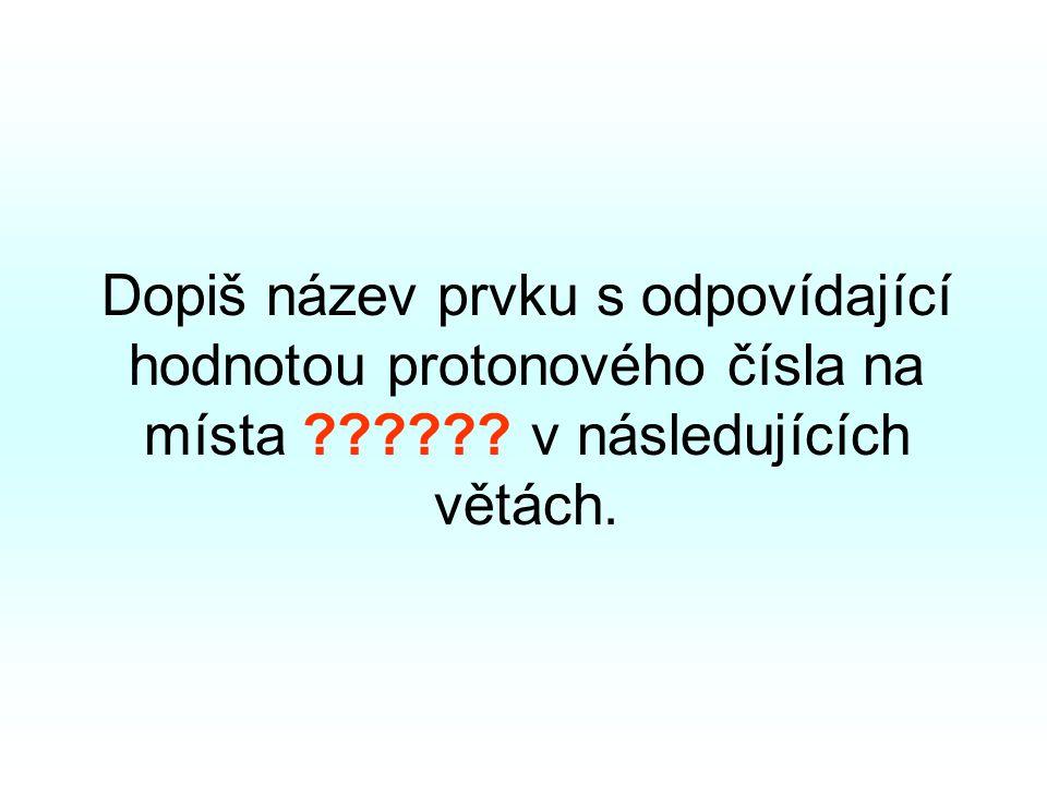 Dopiš název prvku s odpovídající hodnotou protonového čísla na místa ?????? v následujících větách.