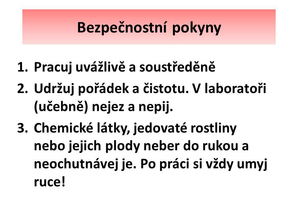 Bezpečnostní pokyny 1.Pracuj uvážlivě a soustředěně 2.Udržuj pořádek a čistotu. V laboratoři (učebně) nejez a nepij. 3.Chemické látky, jedovaté rostli