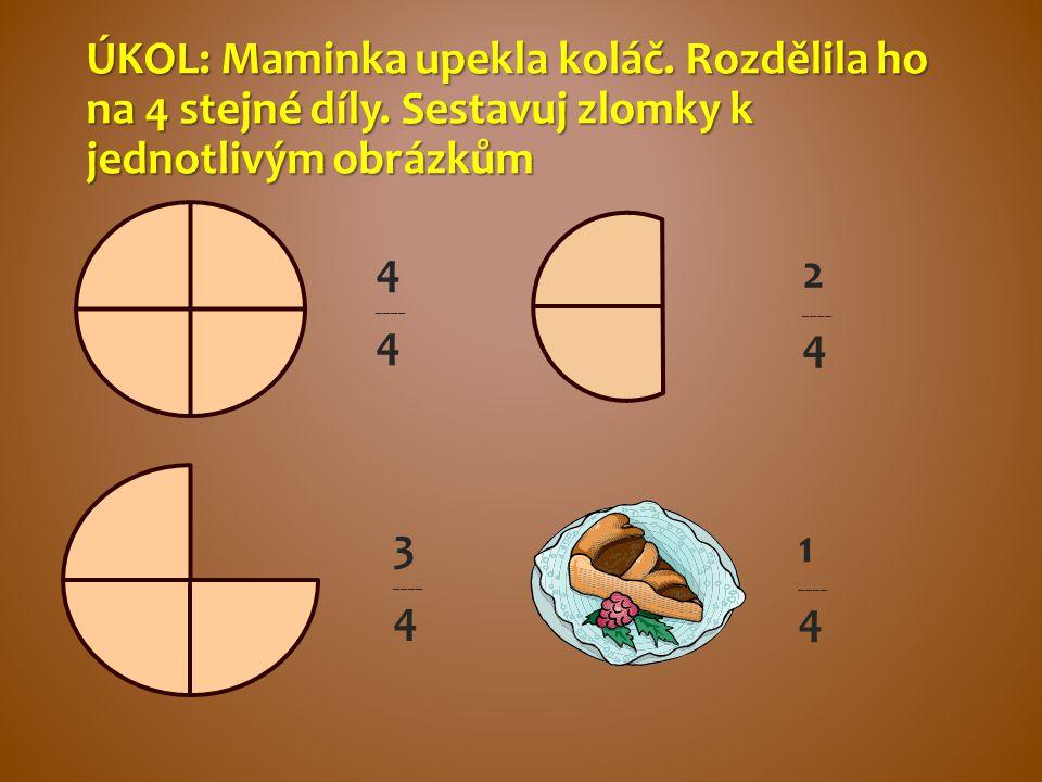 ÚKOL: Maminka upekla koláč. Rozdělila ho na 4 stejné díly. Sestavuj zlomky k jednotlivým obrázkům 4 ____ 4 1 ____ 4 2 ____ 4 3 ____ 4