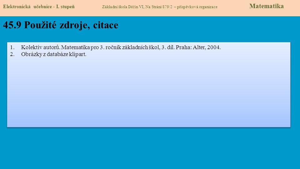 Elektronická učebnice - I. stupeň Základní škola Děčín VI, Na Stráni 879/2 – příspěvková organizace Matematika 45.9 Použité zdroje, citace 1.Kolektiv