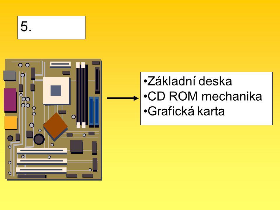 Základní deska CD ROM mechanika Grafická karta 5.