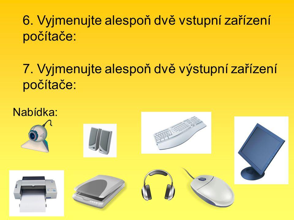 7. Vyjmenujte alespoň dvě výstupní zařízení počítače: 6. Vyjmenujte alespoň dvě vstupní zařízení počítače: Nabídka: