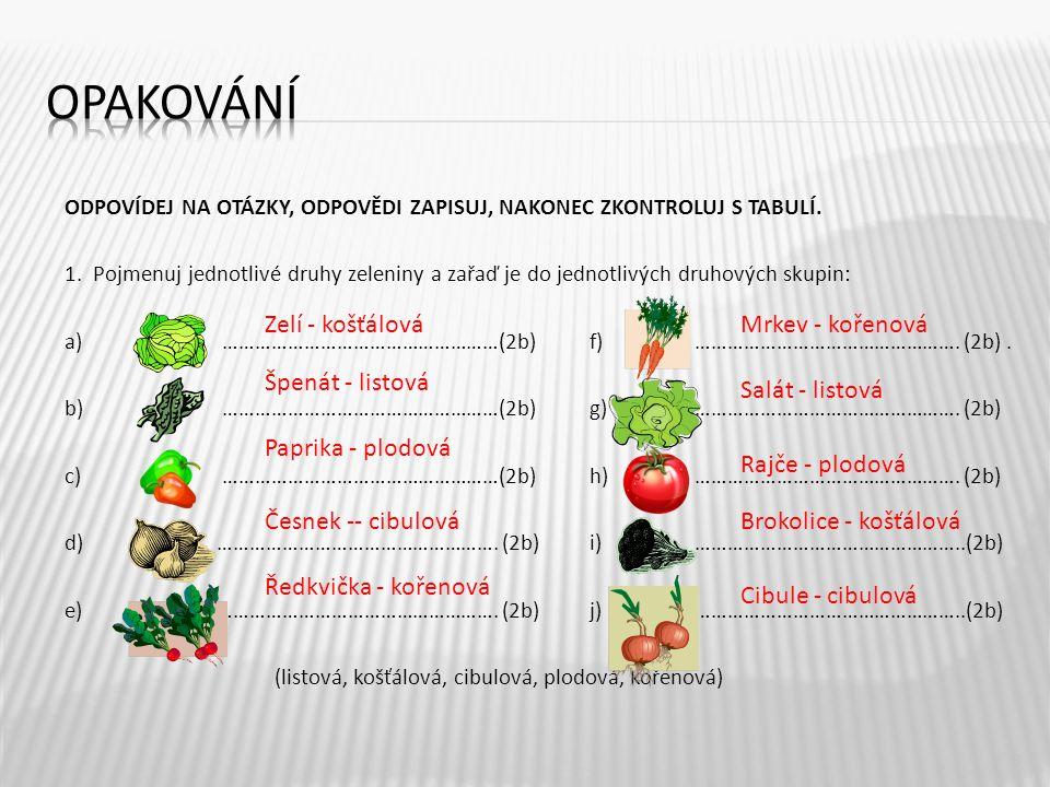 ODPOVÍDEJ NA OTÁZKY, ODPOVĚDI ZAPISUJ, NAKONEC ZKONTROLUJ S TABULÍ. 1. Pojmenuj jednotlivé druhy zeleniny a zařaď je do jednotlivých druhových skupin: