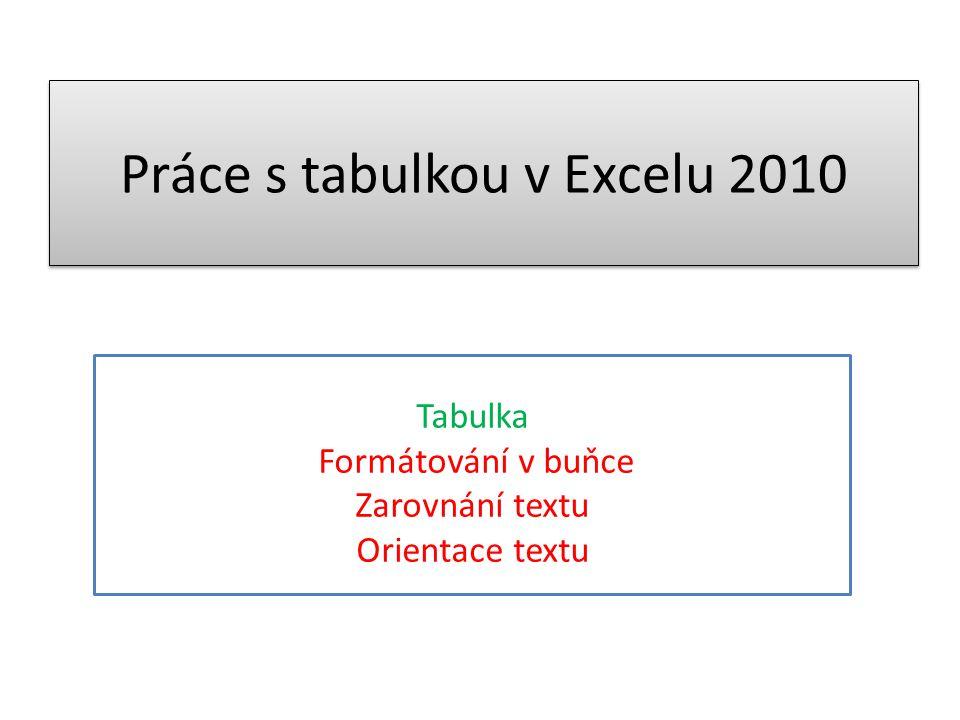 Práce s tabulkou v Excelu 2010 Tabulka Formátování v buňce Zarovnání textu Orientace textu