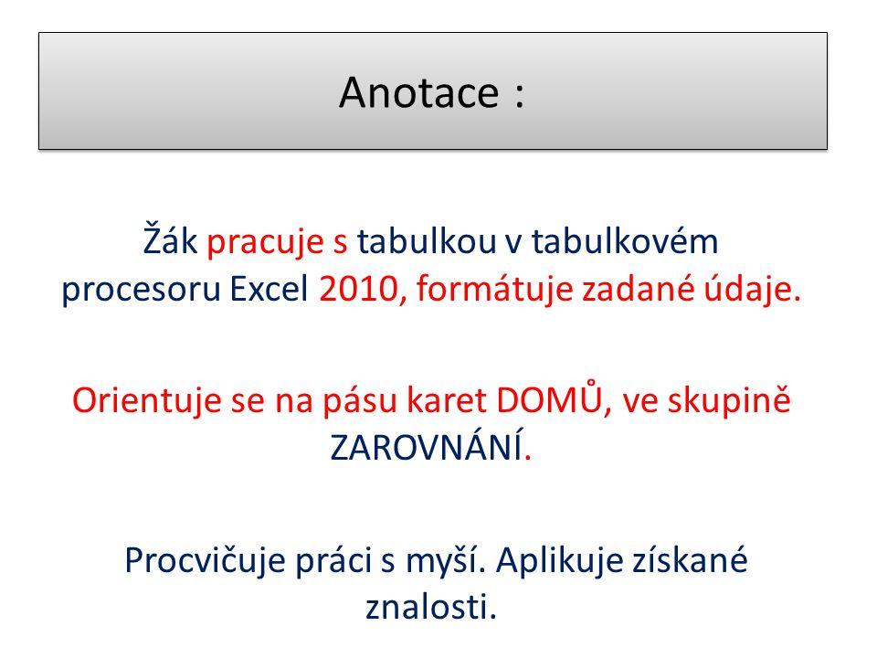 Anotace : Žák pracuje s tabulkou v tabulkovém procesoru Excel 2010, formátuje zadané údaje. Orientuje se na pásu karet DOMŮ, ve skupině ZAROVNÁNÍ. Pro