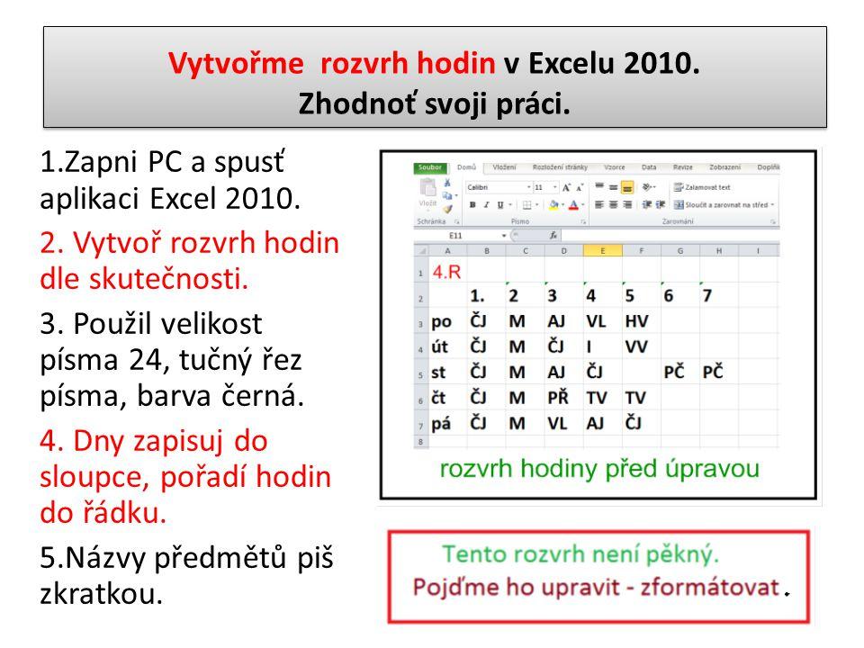Vytvořme rozvrh hodin v Excelu 2010. Zhodnoť svoji práci. 1.Zapni PC a spusť aplikaci Excel 2010. 2. Vytvoř rozvrh hodin dle skutečnosti. 3. Použil ve