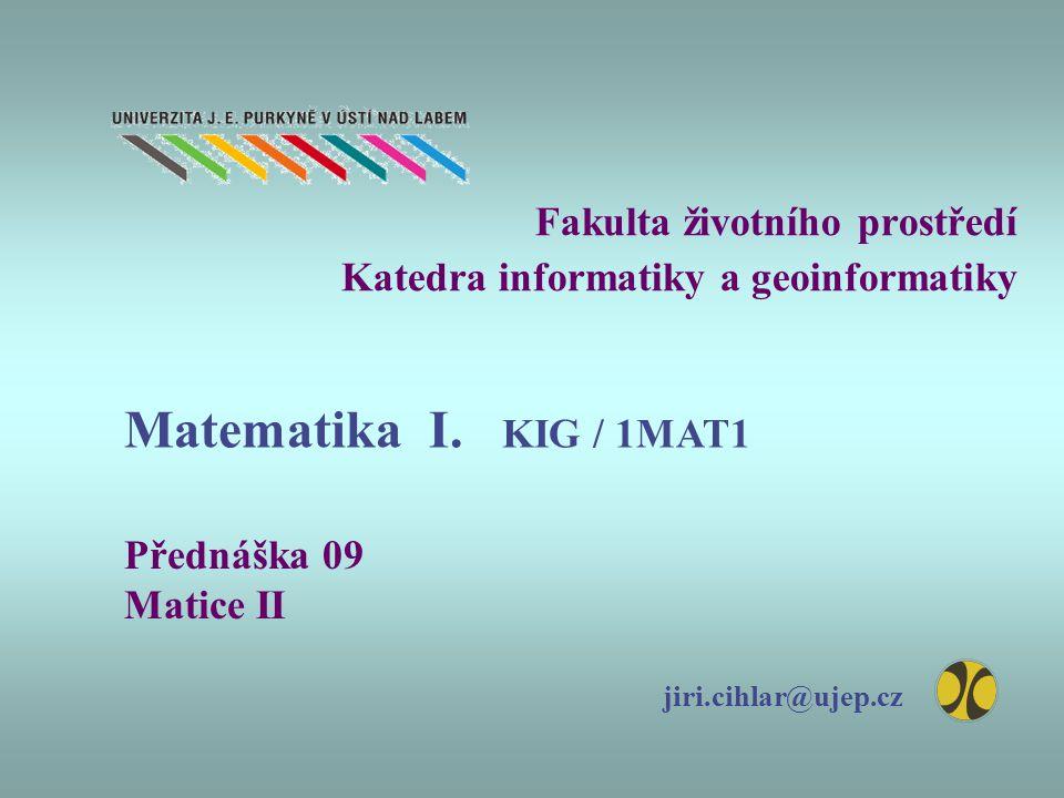 Fakulta životního prostředí Katedra informatiky a geoinformatiky Přednáška 09 Matice II jiri.cihlar@ujep.cz Matematika I. KIG / 1MAT1