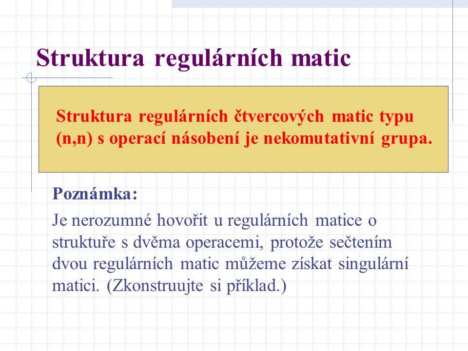 Struktura regulárních čtvercových matic typu (n,n) s operací násobení je nekomutativní grupa. Poznámka: Je nerozumné hovořit u regulárních matice o st