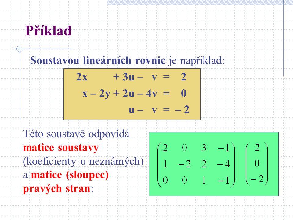 Příklad Soustavou lineárních rovnic je například: 2x + 3u – v = 2 x – 2y + 2u – 4v = 0 u – v = – 2 Této soustavě odpovídá matice soustavy (koeficienty