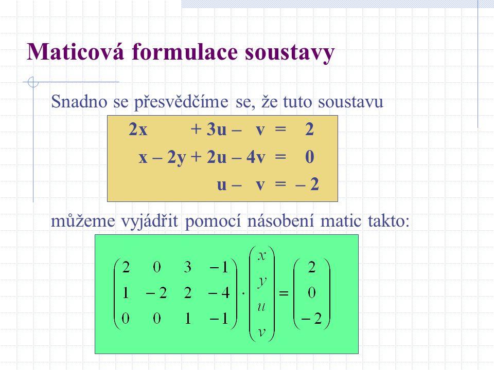 Maticová formulace soustavy Snadno se přesvědčíme se, že tuto soustavu 2x + 3u – v = 2 x – 2y + 2u – 4v = 0 u – v = – 2 můžeme vyjádřit pomocí násoben