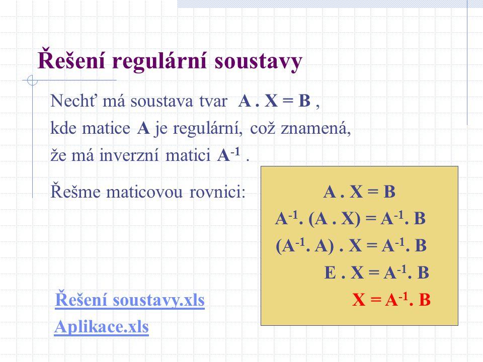 Řešení regulární soustavy Nechť má soustava tvar A. X = B, kde matice A je regulární, což znamená, že má inverzní matici A -1. Řešme maticovou rovnici