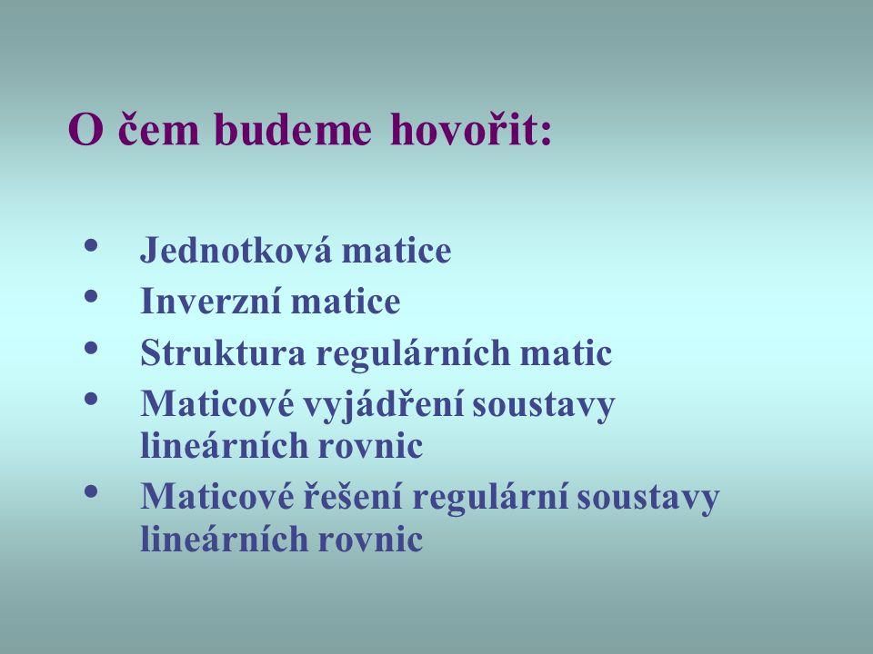 O čem budeme hovořit: Jednotková matice Inverzní matice Struktura regulárních matic Maticové vyjádření soustavy lineárních rovnic Maticové řešení regu