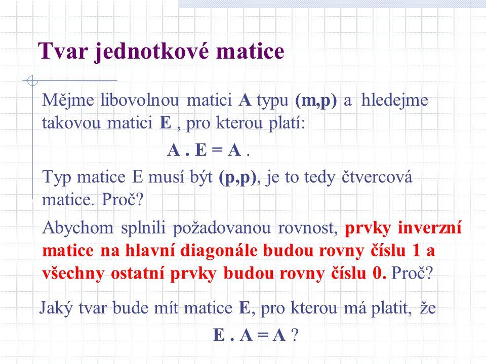 Tvar jednotkové matice Mějme libovolnou matici A typu (m,p) a hledejme takovou matici E, pro kterou platí: A. E = A. Typ matice E musí být (p,p), je t