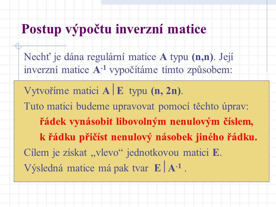 Postup výpočtu inverzní matice Nechť je dána regulární matice A typu (n,n). Její inverzní matice A -1 vypočítáme tímto způsobem: Vytvoříme matici A 