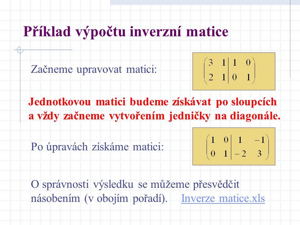 Příklad výpočtu inverzní matice Začneme upravovat matici: Po úpravách získáme matici: Jednotkovou matici budeme získávat po sloupcích a vždy začneme v