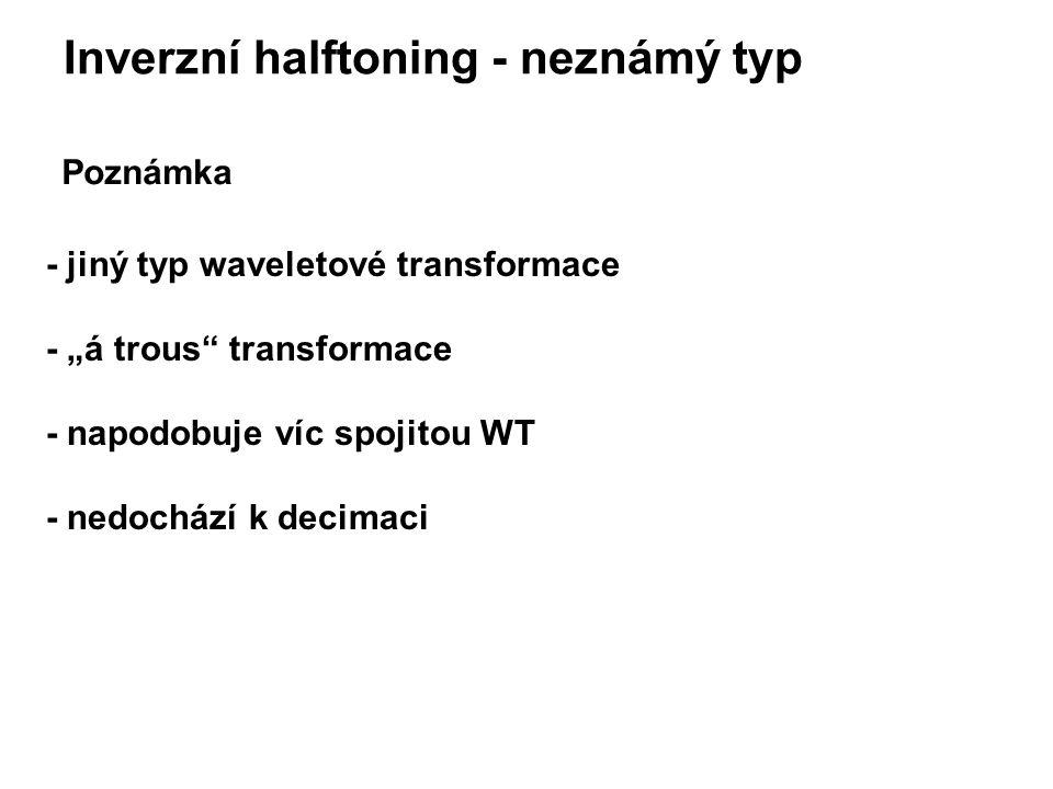 """Inverzní halftoning - neznámý typ Poznámka - jiný typ waveletové transformace - """"á trous transformace - napodobuje víc spojitou WT - nedochází k decimaci"""
